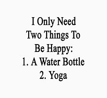I Only Need Two Things To Be Happy: 1. A Water Bottle 2. Yoga  Unisex T-Shirt