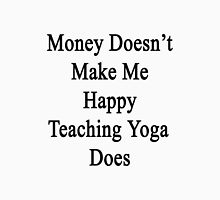 Money Doesn't Make Me Happy Teaching Yoga Does  Unisex T-Shirt
