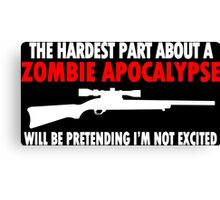 THE HARDEST PART ABOUT A ZOMBIE APOCALYPSE WILL BE PRETENDING IM NOT EXCITED Funny Geek Nerd Canvas Print