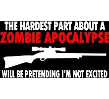 THE HARDEST PART ABOUT A ZOMBIE APOCALYPSE WILL BE PRETENDING IM NOT EXCITED Funny Geek Nerd Photographic Print