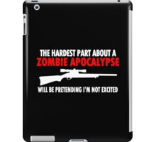 THE HARDEST PART ABOUT A ZOMBIE APOCALYPSE WILL BE PRETENDING IM NOT EXCITED Funny Geek Nerd iPad Case/Skin