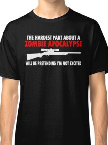 THE HARDEST PART ABOUT A ZOMBIE APOCALYPSE WILL BE PRETENDING IM NOT EXCITED Funny Geek Nerd Classic T-Shirt