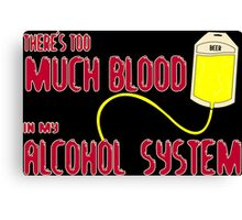 there's much blood in my alcohol system Funny Geek Nerd Canvas Print
