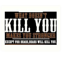 WHAT DOESN'T KILL YOU MAKES YOU STRONGER EXCEPT FOR BEARS BEARS WILL KILL YOU Funny Geek Nerd Art Print