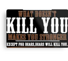 WHAT DOESN'T KILL YOU MAKES YOU STRONGER EXCEPT FOR BEARS BEARS WILL KILL YOU Funny Geek Nerd Metal Print