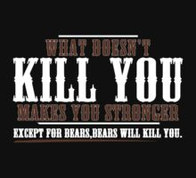 WHAT DOESN'T KILL YOU MAKES YOU STRONGER EXCEPT FOR BEARS BEARS WILL KILL YOU Funny Geek Nerd by utomo