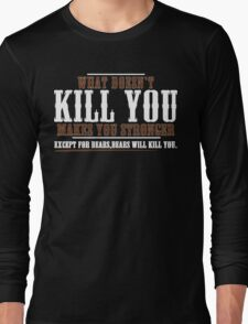 WHAT DOESN'T KILL YOU MAKES YOU STRONGER EXCEPT FOR BEARS BEARS WILL KILL YOU Funny Geek Nerd Long Sleeve T-Shirt