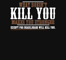 WHAT DOESN'T KILL YOU MAKES YOU STRONGER EXCEPT FOR BEARS BEARS WILL KILL YOU Funny Geek Nerd Unisex T-Shirt