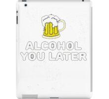 Alcohol You Later iPad Case/Skin