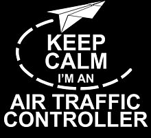 KEEP CALM I'M AN AIR TRAFFIC CONTROLLER by fancytees