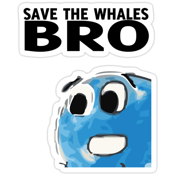 Save the whales bro by Joeltee