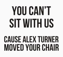 You can't sit w\ us cause alex moved your chair T-Shirt