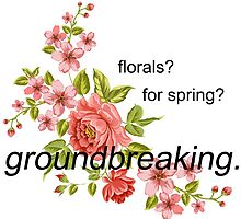 florals? for spring? groundbreaking. by menhys