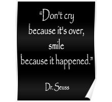 """""""Don't cry because it's over, smile because it happened."""" Dr. Seuss, White on Black Poster"""