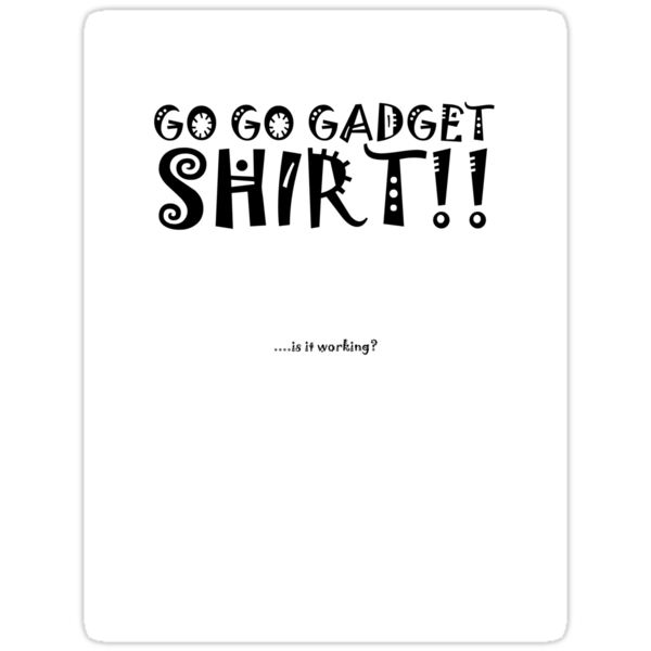 Go Go Gadget SHIRT!! by HaroldPotts