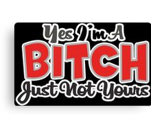 YES IM A BITCH JUST NOT YOURS Funny Geek Nerd Canvas Print