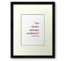 The German asparagus are fabulous (Jaw-dropping Bushisms) Framed Print