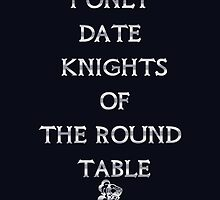 I only date Knights of the Round Table by River-Pond