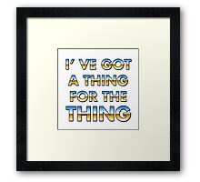 I got a thing for the thing Framed Print