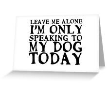 I'm only speaking to my dog today Greeting Card