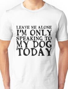 I'm only speaking to my dog today Unisex T-Shirt