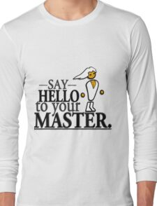 Say HELLO to your MASTER. -Clear- Long Sleeve T-Shirt