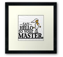 Say HELLO to your MASTER. -Clear- Framed Print