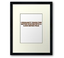 I wouldn't touch the metric system with a 3.048 meter pole Framed Print