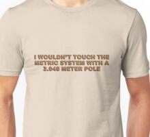 I wouldn't touch the metric system with a 3.048 meter pole Unisex T-Shirt