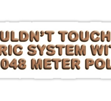 I wouldn't touch the metric system with a 3.048 meter pole Sticker