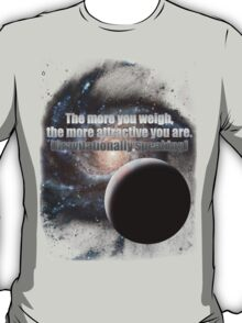 The more you weigh, the more attractive you are (gravitationally speaking) T-Shirt
