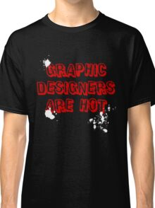 Graphic Designers are hot Classic T-Shirt