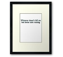 Whatever doesn't kill me had better start running Framed Print