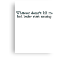 Whatever doesn't kill me had better start running Canvas Print