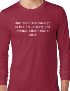 Durr hburr techonology is bad fire is scary and thomas edison was a witch Funny Geek Nerd Long Sleeve T-Shirt