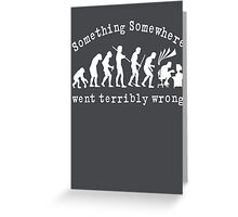 Something Somewhere Went Terribly Wrong Greeting Card