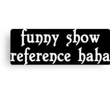 Funny show reference haha Funny Geek Nerd Canvas Print