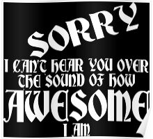 i can't Sorry hear you over the sound of how awesome i am Funny Geek Nerd Poster
