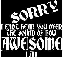 i can't Sorry hear you over the sound of how awesome i am Funny Geek Nerd Photographic Print