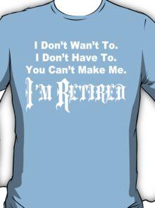 I don't want to i don't have to you can't make me i'm retired Funny Geek Nerd T-Shirt