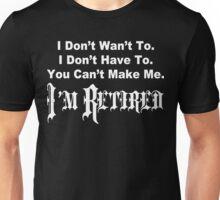 I don't want to i don't have to you can't make me i'm retired Funny Geek Nerd Unisex T-Shirt