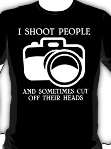 I shoot people and sometimes cut off their heads Funny Geek Nerd T-Shirt