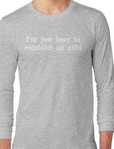 I'm just here to establish an alibi Funny Geek Nerd Long Sleeve T-Shirt
