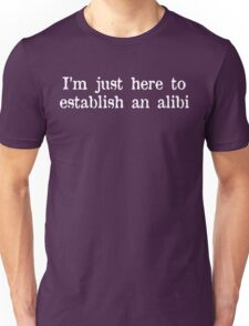 I'm just here to establish an alibi Funny Geek Nerd Unisex T-Shirt