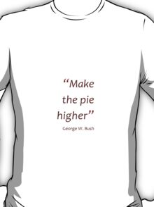 Make the pie higher (Jaw-dropping Bushisms) T-Shirt