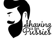 shaving is for pussies by teeshoppy