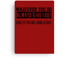 Whatever you do always give 100% unless you are giving blood Canvas Print