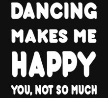 Dancing Makes Me Happy You, Not So Much - Tshirts & Hoodies by custom222