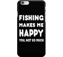Fishing Makes Me Happy You, Not So Much - Tshirts & Hoodies iPhone Case/Skin