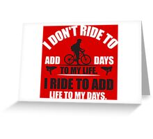 I don't ride to add days to my life. I ride to add life to my days. Greeting Card